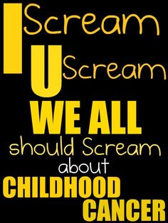 I SCREAM, YOU SCREAM, WE ALL SHOULD SCREAM about Childhood Cancer until our VOICES are HEARD!!