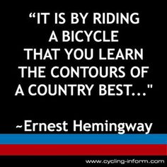 Fitness Matters #150: It is by riding a bicycle that you learn the contours of a country best. - Ernest Hemingway