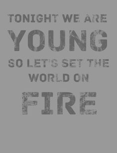 lets set the world on fire we can burn brighter than the sun Quotes To Live By, Me Quotes, Funny Quotes, World On Fire, We Are Young, Stay Young, Best Song Ever, My Philosophy, Thing 1