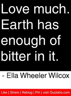 Love much. Earth has enough of bitter in it. - Ella Wheeler Wilcox #quotes #quotations