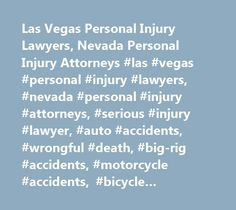 Las Vegas Personal Injury Lawyers, Nevada Personal Injury Attorneys #las #vegas #personal #injury #lawyers, #nevada #personal #injury #attorneys, #serious #injury #lawyer, #auto #accidents, #wrongful #death, #big-rig #accidents, #motorcycle #accidents, #bicycle #accidents, #airplane #accidents, #bus #& #train #accidents, #pedestrian #accidents, #spinal #cord #injury, #traumatic #brain #injury, #burn #injury, #animal #attacks/dog #bite, #slip #and #fall #accidents, #premises #liability…
