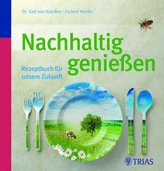 Nachhaltig genießen - Rezeptbuch für unsere Zukunft von Dr. Karl von Koerber und Hubert Hohler © Meike Bergmann, TRIAS Verlag