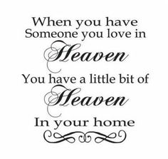 Liesa, Ricky, my grandparents, 2 cousins, aunts & uncles and a lot of friends have gone on to Heaven, I have A LOT of Heaven in my house