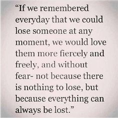 we would love them more fiercely and freely- not because there is nothing to lose, but because everything can always be lost