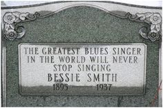 Bessie Smith's Gravestone | 1895–1937 | 43 years old | She is regarded as one of the greatest singers of the 20 and 30's, along with Louis Armstrong, & a major influence on other jazz vocalists. She was buried in an unmarked grave until August 1970, when singer Janis Joplin and Juanita Green, Smith's former cleaner, shared the cost of a headstone.