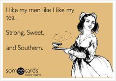 I like my men like I like my tea... Strong, Sweet, and Southern.