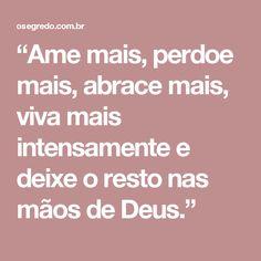 """""""Ame mais, perdoe mais, abrace mais, viva mais intensamente e deixe o resto nas mãos de Deus."""""""