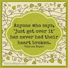 """Anyone who says """"just get over it"""" has never had their heart broken. Katrina Mayer"""