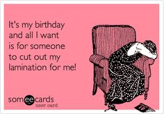 It's my birthday and all I want is for someone to cut out my lamination for me!