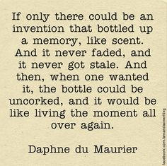 From Daphne du Maurier's book 'The House on the Strand'. No greater invention exists that the memory captured and sealed into the pages of a book.