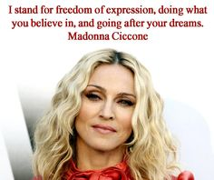 I stand for freedom of expression, doing what you believe in, and going after your dreams. Madonna Ciccone