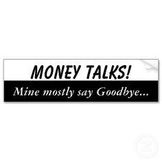 Money talks, mine mostly say goodbye bumper stickers. $3.95