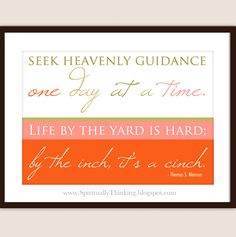 """Seek heavenly guidance one day at a time. Life by the yard is hard; by the inch, it's a cinch.""-Thomas S. Monson (General YW Session 2012)  #GeneralConference #LDS #Mormon"