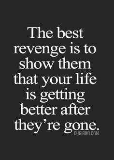 The best revenge is to show them that your life is getting better after they´re gone.