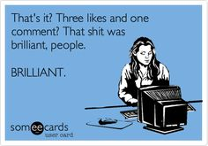 That's it? Three likes and one comment? That shit was brilliant, people. BRILLIANT. | Somewhat Topical Ecard | someecards.com