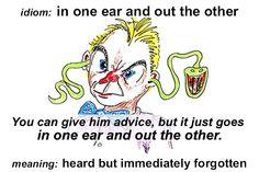 IN ONE EAR AND OUT THE OTHER = me entra por un oído y me sale  por el otro