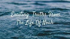 Four Exciting Applicable Truths From The Life Of Noah – Joyful Abundant Life