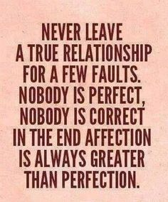 NEVER Leave a TRUE Relationship... For a Few Faults... NObody IS Perfect ~ NObody IS Correct... In the End... AFFECTION IS Always GREATER Than Perfection