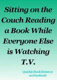 Sitting on the couch reading a book while everyone else is watching t.v.