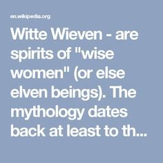 """Witte Wieven - are spirits of """"wise women"""" (or else elven beings). The mythology dates back at least to the pre-Christian era (7th century) and was known in the present-day regions of the Netherlands and Belgium and parts of France. In some places they were known as Juffers or Joffers (""""ladies""""), or as Dames Blanches (White Ladies) in French"""