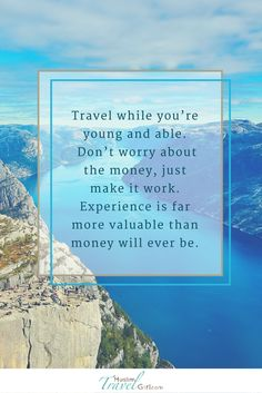 """"""" #Travel while you're young and able. Don't worry about the money, just make it work. #Experience is far more valuable than money will ever be."""" #quotes"""