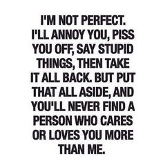I'm not perfect. I'll annoy you, piss you off, say stupid things then take it all back - but put that all aside, and you'll never find a person who cares or loves you more than me.
