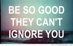 Be so good that they can't ignore you