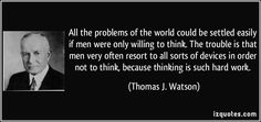 All the problems of the world could be settled easily if men were only willing to think. The trouble is that men very often resort to all sorts of devices in order not to think, because thinking is such hard work. - Thomas J. Watson