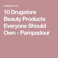10 Drugstore Beauty Products Everyone Should Own - Pampadour
