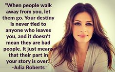 ..When people walk away from you, let them go. Your destiny... http://www.quotesmeme.com/quotes/julia-roberts-quote/