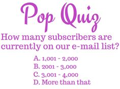 "The answer is ""D"", ""More than that"". However, the answer should, more appropriately, be ""E"", ""Way more than that"" since we currently have nearly 6,000 e-mail subscribers! We'd love to have ""F"", ""Even way more than that"", so encourage your friends and family to sign-up right here on our Facebook page or on our website!"