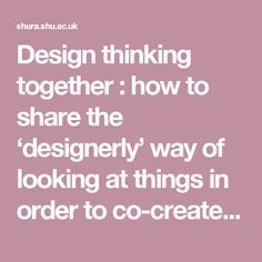 Design thinking together : how to share the 'designerly' way of looking at things in order to co-create insights relevant to research participants  - Sheffield Hallam University Research Archive