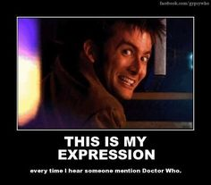 You wouldn't believe how many people I've scared off after they mention Doctor Who because this is what my face does.
