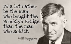 """Call me a """"rube"""" and a """"hick,"""" but I'd a lot rather be the man who bought the Brooklyn Bridge than the man who sold it."""