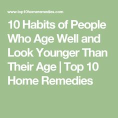 10 Habits of People Who Age Well and Look Younger Than Their Age | Top 10 Home Remedies
