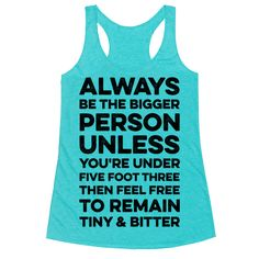 Always Be The Bigger Person - Always be the bigger person. Unless you're under five foot three, then feel free to remain tiny and bitter. Show that you are small and scrappy with this funny quote tee.
