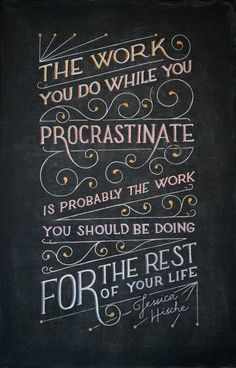 """The work you do while you procrastinate is probably the work you should be doing for the rest of your life."""