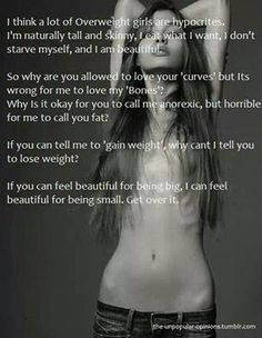"""""""Too skinny"""" """"twig"""" """"pile of bones"""" """"anorexic"""" these are hate terms that I and many other girls everyday. I am not a twig or mere pile of bones, I am a human being. I am not anorexic, I am perfectly healthy and eat and do whatever I want. I may be skinny but """"too skinny"""" is just hurtful. I am beautiful, other tall skinny girls like me are beautiful. Any body type can be beautiful and should be celebrated for being human. We do not need to bash one body type in order to promote another."""
