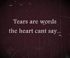 Tears are words the heart can't say....