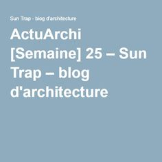 ActuArchi [Semaine] 25 – Sun Trap – blog d'architecture
