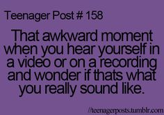 That is so true and if I do actually sound like that I wonder how my friends arnt deaf.