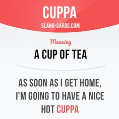 """Cuppa"" means a cup of tea.  Example: As soon as I get home, I'm going to have a…"