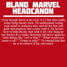 Bland Marvel Headcanon - Steve may be his best friend, but it's Clint who really helps Bucky start to heal and recover, because he knows what it's like to be brainwashed, to have someone steal control of your mind.