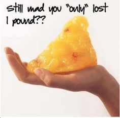 "Still mad that you ""only"" lost 1 pound?"
