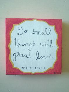 Do small things with great love. Mother Teresa - used to have a bangle with this on it. loved it <3