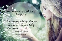 """You were created for a purpose.  """"It is not my ability, but my response to God's ability that counts."""" - Corrie Ten Boom"""
