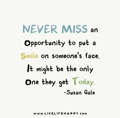 Never miss an opportunity to put a smile on someone's face. It might be the only one they get today. - Susan Gale