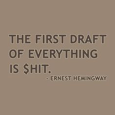 The first draft of everything is shit / Hemingway  quote