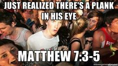 -Sudden Clarity Clarence - just realized there's a plank in his eye matthew 7:3-5