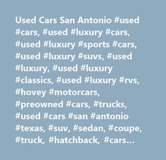 Used Cars San Antonio #used #cars, #used #luxury #cars, #used #luxury #sports #cars, #used #luxury #suvs, #used #luxury, #used #luxury #classics, #used #luxury #rvs, #hovey #motorcars, #preowned #cars, #trucks, #used #cars #san #antonio #texas, #suv, #sedan, #coupe, #truck, #hatchback, #cars #for #sale #online, #consignment, #car #financing, #car #warranty, #auto #maintenance #service…